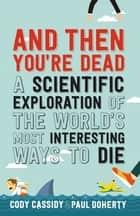 And Then You're Dead - A Scientific Exploration of the World's Most Interesting Ways to Die eBook by Paul Doherty