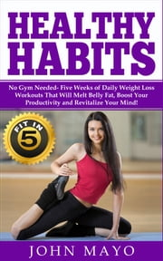 Healthy Habits - Fit in 5, No Gym Needed- Five Weeks of Daily Weight Loss Workouts That Will Melt Belly Fat, Boost Your Productivity and Revitalize Your Mind! ebook by John Mayo,Ariana Hunter