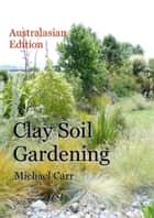 Clay Soil Gardening: Australasian Edition ebook by Michael Carr