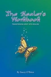 The Healers Workbook - Transforming Grief into Healing ebook by Stacey O'Brien