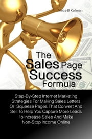 The Sales Page Success Formula - A Basic Guide For The New Online Marketer With Step-By-Step Internet Marketing Strategies For Making Sales Letters Or Squeeze Pages That Convert And Sell So You Can Capture More Leads To Increase Sales And Make Non-Stop Income Online ebook by Vince B. Kollman