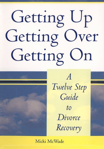 Getting Up, Getting Over, Getting On, A Twelve Step Guide to Divorce Recovery eBook by Micki McWade