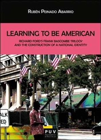 Learning To Be American - Richard Ford's Frank Bascombe Triology and the Construction of a National Identity ebook by Rubén Peinado Abarrio