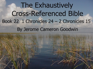 Book 22 – 1 Chronicles 24 – 2 Chronicles 15 - Exhaustively Cross-Referenced  Bible