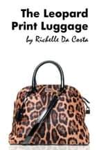 The Leopard Print Luggage ebook by Richelle Da Costa