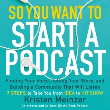 So You Want to Start a Podcast - Finding Your Voice, Telling Your Story, and Building a Community that Will Listen audiobook by Kristen Meinzer