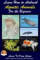 Learn How to Airbrush Aquatic Animals for the Beginner ebook by Paolo Lopez de Leon, John Davidson