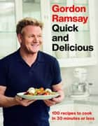 Gordon Ramsay Quick and Delicious - 100 Recipes to Cook in 30 Minutes or Less ebook by Gordon Ramsay