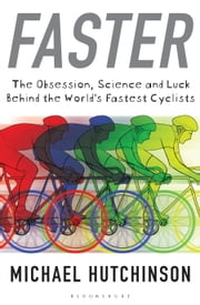 Faster - The Obsession, Science and Luck Behind the World's Fastest Cyclists ebook by Michael Hutchinson