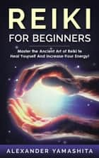 Reiki For Beginners: Master the Ancient Art of Reiki to Heal Yourself And Increase Your Energy! ebook by Alexander Yamashita