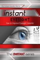 Instant Eyesight: How to Improve Eyesight Instantly! ebook by The INSTANT-Series