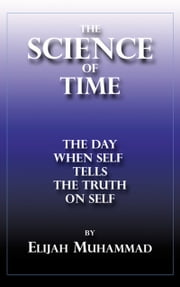 The Science of Time: The Day When Self Tells The Truth On Self ebook by Elijah Muhammad