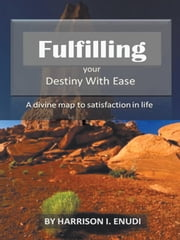 Fulfilling Your Destiny with Ease - A divine map to satisfaction in life ebook by Harrison I. Enudi