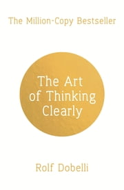 The Art of Thinking Clearly: Better Thinking, Better Decisions 電子書 by Rolf Dobelli