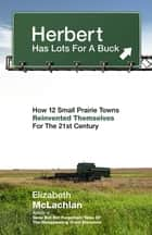 Herbert Has Lots For a Buck - How 12 Small Prairie Towns Reinvented Themselves for the 21st Century ebook by Elizabeth McLachlan