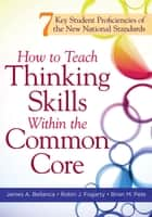 How to Teach Thinking Skills Within the Common Core - 7 Key Student Proficiencies of the New National Standards ebook by James A. Bellanca, Robin J. Fogarty
