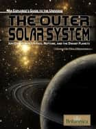 The Outer Solar System - Jupiter, Saturn, Uranus, Neptune and the Dwarf Planets ebook by Britannica Educational Publishing, Erik Gregersen