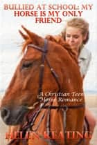 Bullied At School: My Horse Is My Only Friend (A Christian Teen Horse Romance) ebook by