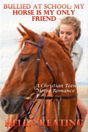 Bullied At School: My Horse Is My Only Friend (A Christian Teen Horse Romance) ebook by Helen Keating