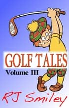 Golf Tales Volume III ebook by RJ Smiley