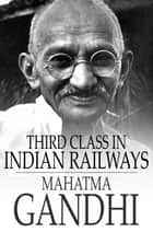 Third Class in Indian Railways - And Other Essays eBook by Mahatma Gandhi