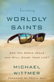 Becoming Worldly Saints - Can You Serve Jesus and Still Enjoy Your Life? ebook by Michael E. Wittmer