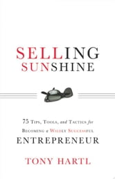 Selling Sunshine: 75 Tips Tools and Tactics for Becoming a Wildly Successful Entrepreneur ebook by Tony Hartl