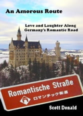An Amorous Route: Love and Laughter Along Germany's Romantic Road ebook by Scott Donald