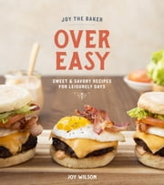 Joy the Baker Over Easy - Sweet and Savory Recipes for Leisurely Days ebook by Joy Wilson