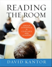 Reading the Room - Group Dynamics for Coaches and Leaders ebook by David Kantor
