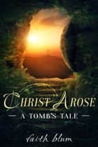 Christ Arose: A Tomb's Tale ebook by Faith Blum