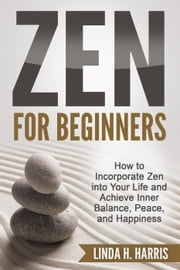 Zen for Beginners: How to Incorporate Zen into Your Life and Achieve Inner Balance, Peace, and Happiness - Zen Meditation, #1 ebook by Linda Harris