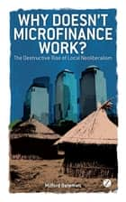 Why Doesn't Microfinance Work? - The Destructive Rise of Local Neoliberalism ebook by Milford Bateman, Ha-Joon Chang, Kevin P. Gallagher,...