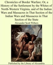 Chronicles of Border Warfare; Or, a History of the Settlement by the Whites of North-Western Virginia, and of the Indian Wars and Massacres in That Section of the Indian Wars and Massacres in That Section of the State ebook by Alexander Scott Withers