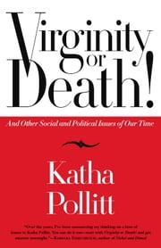 Virginity or Death! - And Other Social and Political Issues of Our Time ebook by Katha Pollitt