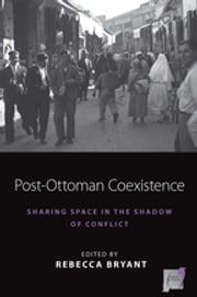 Post-Ottoman Coexistence - Sharing Space in the Shadow of Conflict ebook by