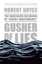 "Gusher of Lies - The Dangerous Delusions of """"Energy Independence"""" ebook by Robert Bryce"