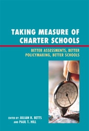 Taking Measure of Charter Schools - Better Assessments, Better Policymaking, Better Schools ebook by Julian R. Betts,Paul T. Hill,June Ahn,Larry Angel,Dominic J. Brewer,Laura S. Hamilton,Jeffrey R. Henig,Robin J. Lake,Patrick J. McEwan,Robert B. Olsen,Lydia Rainey,Brian M. Stecher,Y Emily Tang,Andrew C. Zau