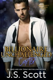 Billionaire Unchallenged ~ Carter - A Billionaire's Obsession Novel ebook by J. S. Scott