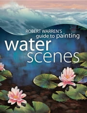 Robert Warren's Guide to Painting Water Scenes ebook by Warren, Robert