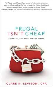 Frugal Isn't Cheap - Spend Less, Save More, and Live Better ebook by Clare K. Levison,Sharon Lechter
