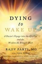 Dying to Wake Up ebook by Rajiv Parti, M.D.,Paul Perry,Raymond Moody Jr., M.D., Ph.D.