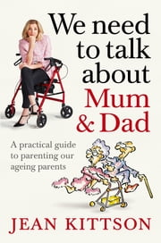 We Need to Talk About Mum & Dad - A practical guide to parenting our ageing parents ebook by Jean Kittson