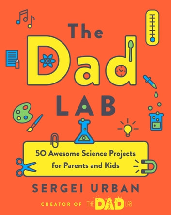 TheDadLab - 50 Awesome Science Projects for Parents and Kids ebook by Sergei Urban