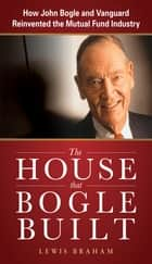 The House that Bogle Built: How John Bogle and Vanguard Reinvented the Mutual Fund Industry ebook by Lewis Braham
