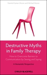 Destructive Myths in Family Therapy - How to Overcome Barriers to Communication by Seeing and Saying -- A Humanistic Perspective ebook by Daniela Kramer-Moore,Michael Moore