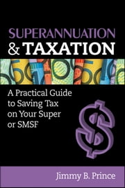 Superannuation and Taxation - A Practical Guide to Saving Money on Your Super or SMSF ebook by Jimmy B. Prince