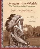 Living in Two Worlds - The American Indian Experience ebook by Michael Oren Fitzgerald, Charles Eastman, James Trosper