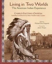 Living in Two Worlds - The American Indian Experience ebook by Michael Oren Fitzgerald,Charles Eastman,James Trosper