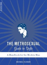 The Metrosexual Guide To Style - A Handbook For The Modern Man ebook by Michael Flocker